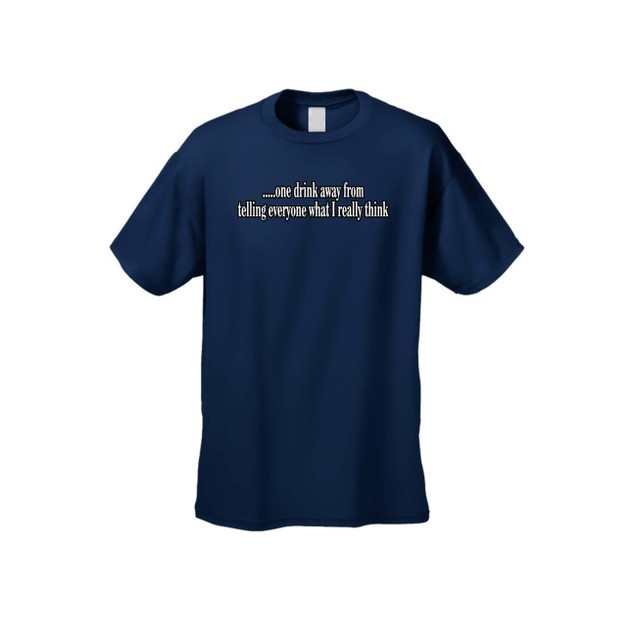 Men's One Drink Away From Telling Everyone What I Think T-shirt