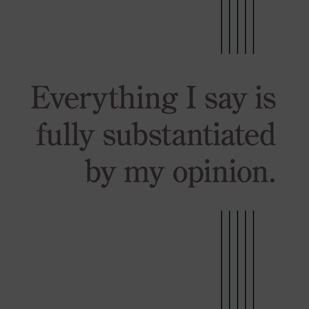 Everything I Say Is Fully Substantiated By My Opinion T-Shirt